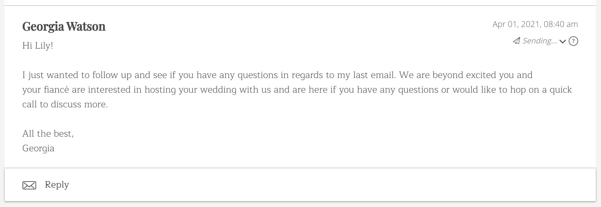 I just wanted to follow up and see if you have any questions in regards to my last email. We are beyond excited you and your fiancé are interested in hosting your wedding with us and are here if you have any questions or would like to hop on a quick call to discuss more.